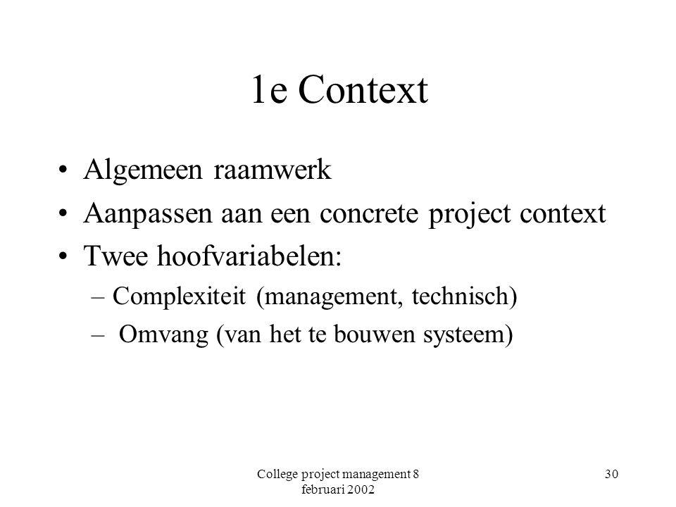 College project management 8 februari 2002 30 1e Context Algemeen raamwerk Aanpassen aan een concrete project context Twee hoofvariabelen: –Complexiteit (management, technisch) – Omvang (van het te bouwen systeem)