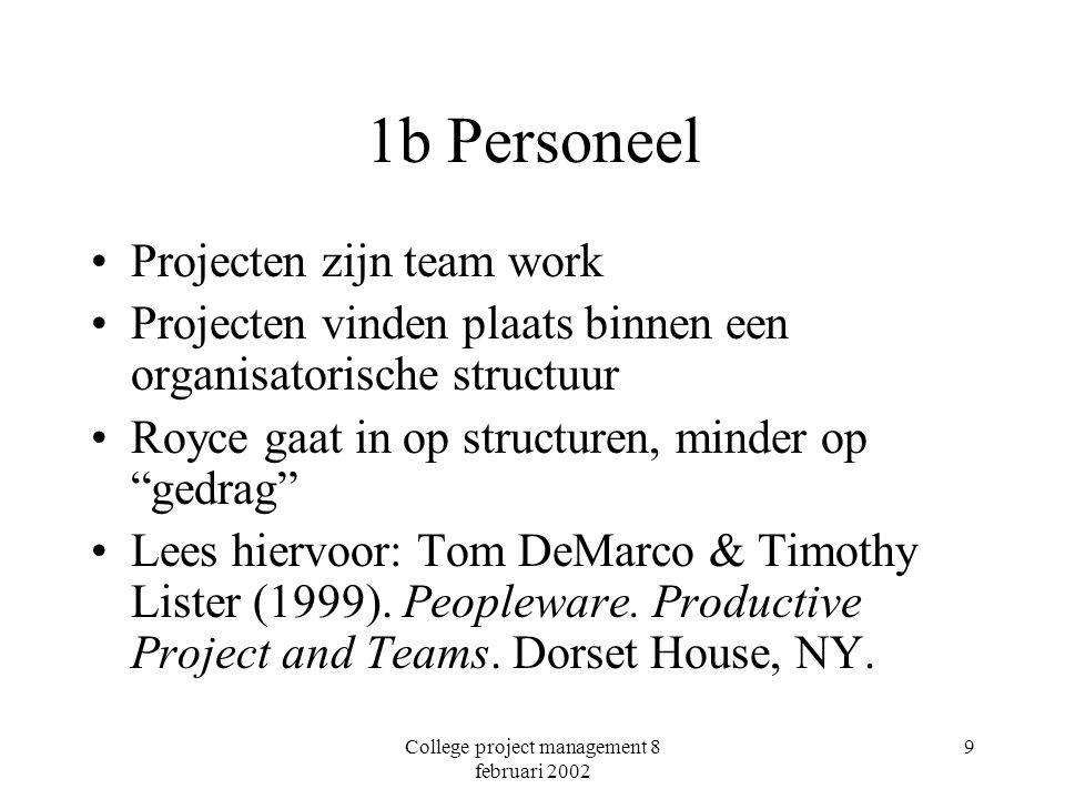 College project management 8 februari 2002 9 1b Personeel Projecten zijn team work Projecten vinden plaats binnen een organisatorische structuur Royce gaat in op structuren, minder op gedrag Lees hiervoor: Tom DeMarco & Timothy Lister (1999).
