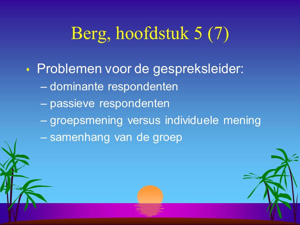 Berg, hoofdstuk 5 (7) s Problemen voor de gespreksleider: –dominante respondenten –passieve respondenten –groepsmening versus individuele mening –samenhang van de groep