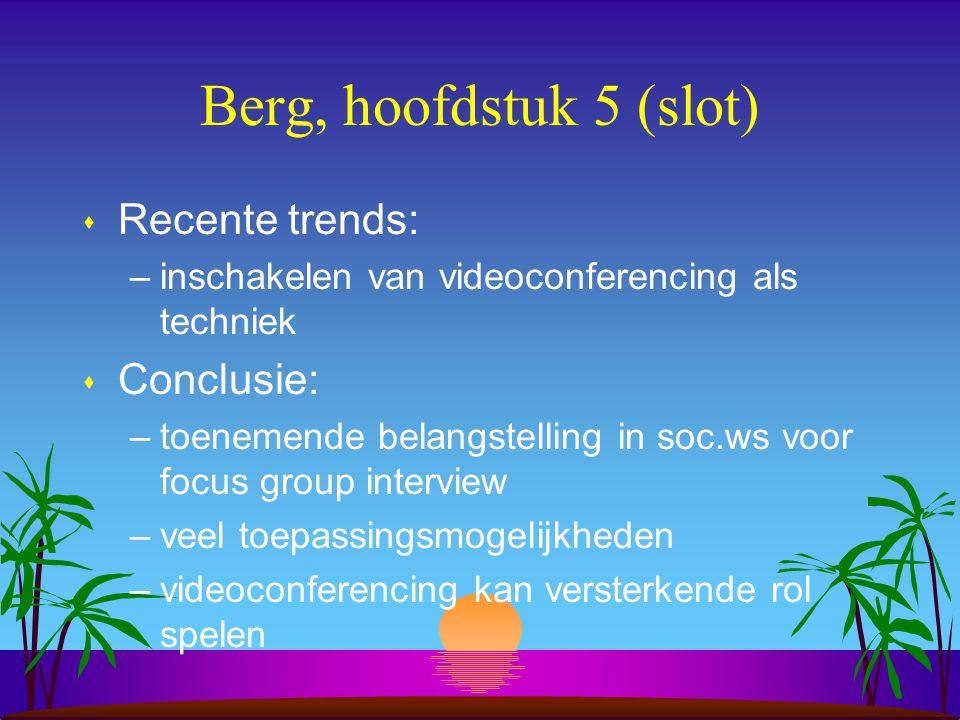 Berg, hoofdstuk 5 (slot) s Recente trends: –inschakelen van videoconferencing als techniek s Conclusie: –toenemende belangstelling in soc.ws voor focus group interview –veel toepassingsmogelijkheden –videoconferencing kan versterkende rol spelen