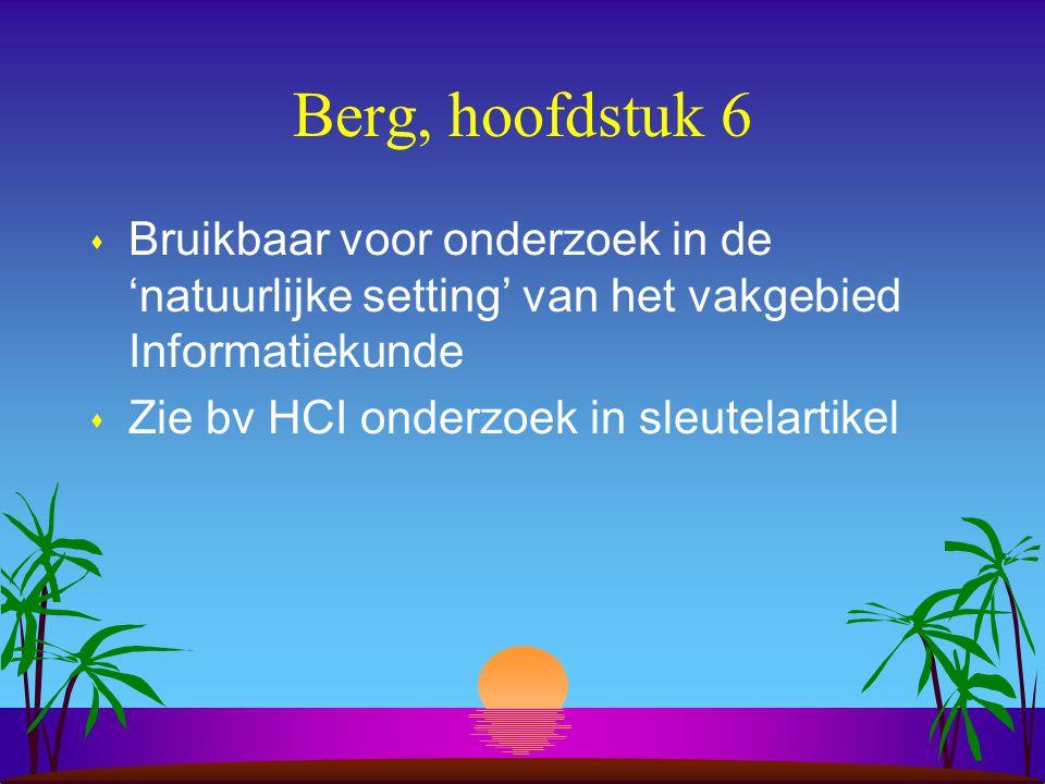 Berg, hoofdstuk 6 s Bruikbaar voor onderzoek in de 'natuurlijke setting' van het vakgebied Informatiekunde s Zie bv HCI onderzoek in sleutelartikel