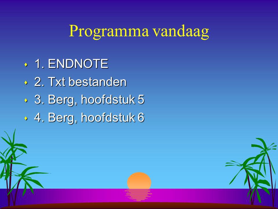 Programma vandaag s 1. ENDNOTE s 2. Txt bestanden s 3. Berg, hoofdstuk 5 s 4. Berg, hoofdstuk 6