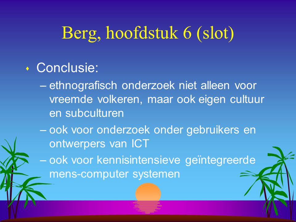 Berg, hoofdstuk 6 (slot) s Conclusie: –ethnografisch onderzoek niet alleen voor vreemde volkeren, maar ook eigen cultuur en subculturen –ook voor onderzoek onder gebruikers en ontwerpers van ICT –ook voor kennisintensieve geïntegreerde mens-computer systemen