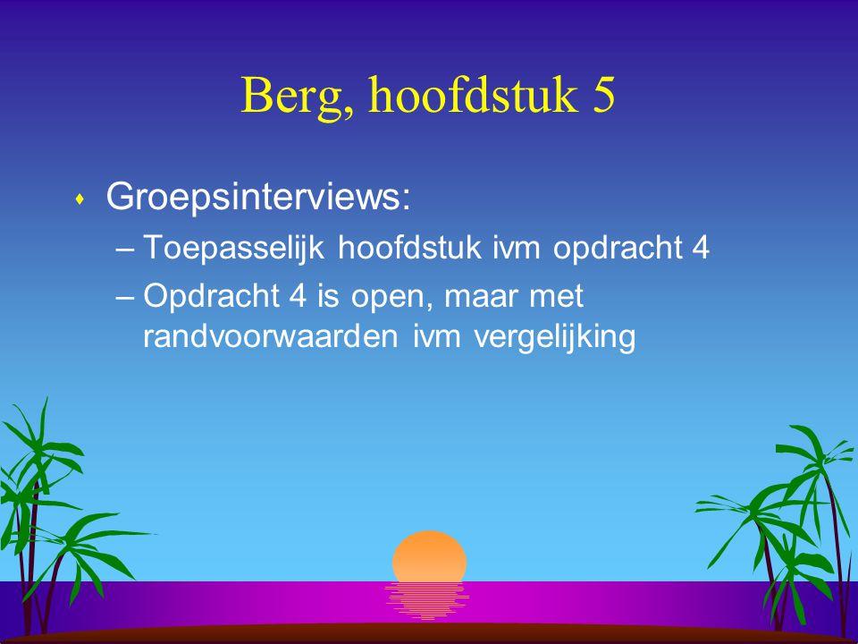 Berg, hoofdstuk 5 s Groepsinterviews: –Toepasselijk hoofdstuk ivm opdracht 4 –Opdracht 4 is open, maar met randvoorwaarden ivm vergelijking