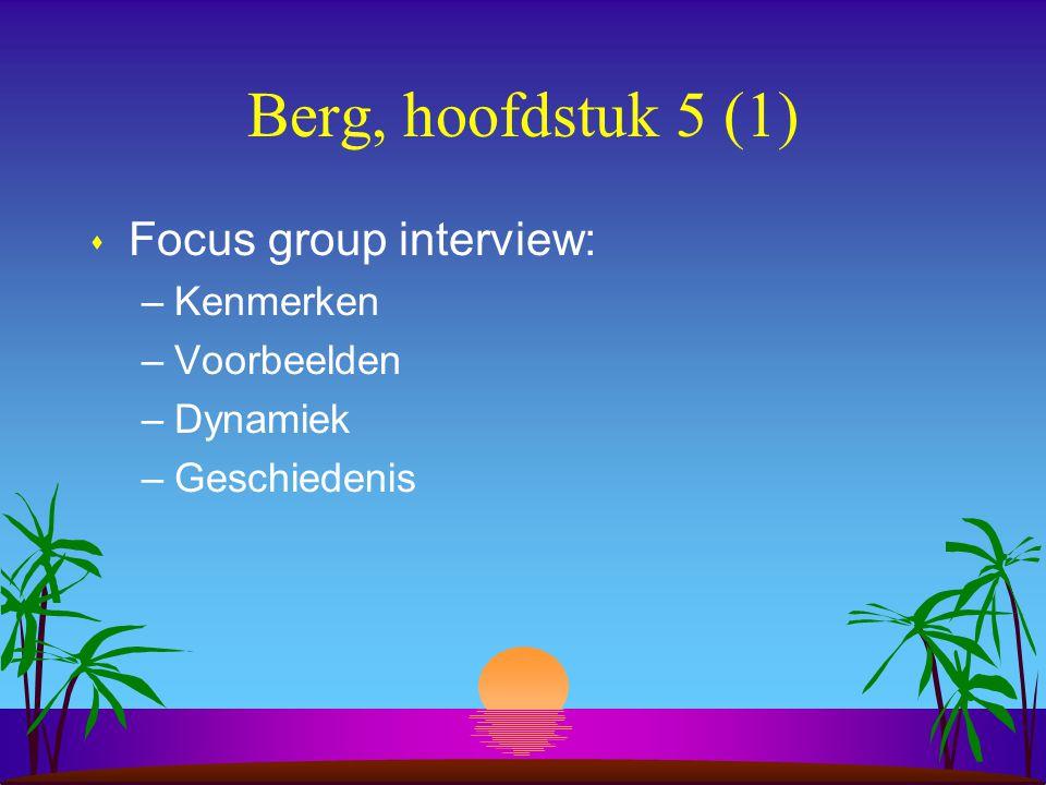Berg, hoofdstuk 5 (1) s Focus group interview: –Kenmerken –Voorbeelden –Dynamiek –Geschiedenis