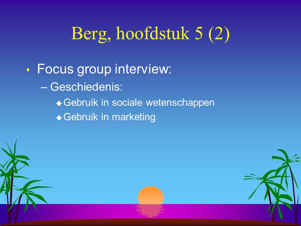 Berg, hoofdstuk 5 (2) s Focus group interview: –Geschiedenis: u Gebruik in sociale wetenschappen u Gebruik in marketing