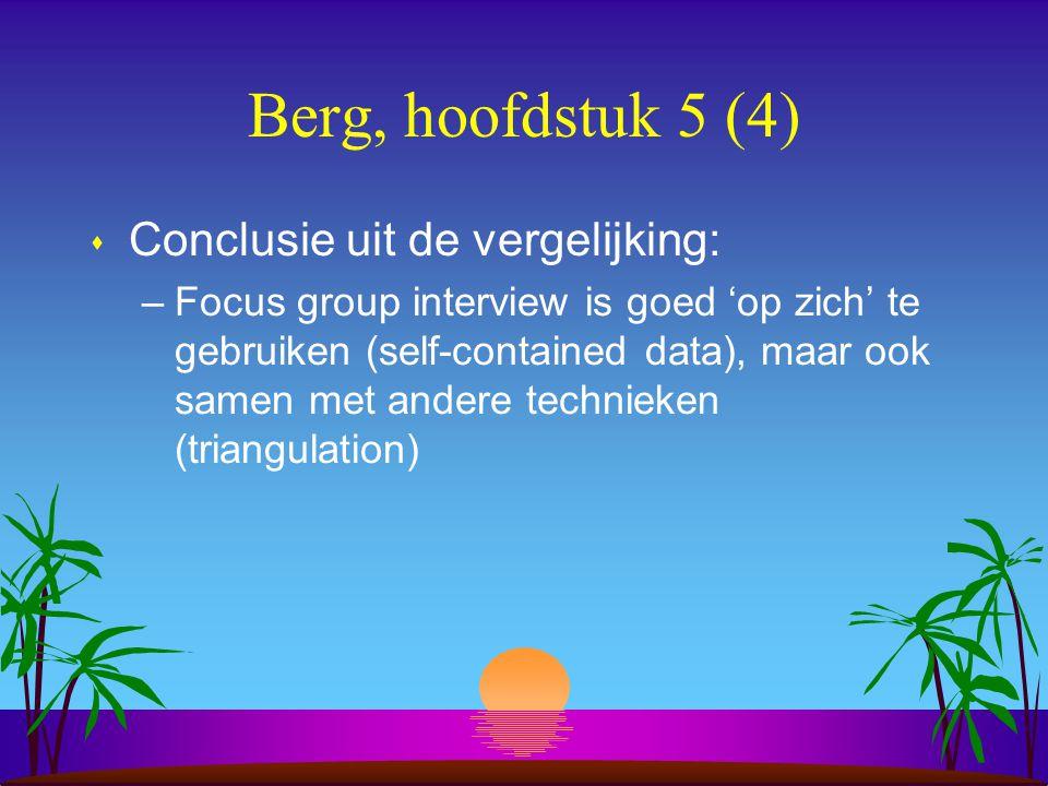 Berg, hoofdstuk 5 (4) s Conclusie uit de vergelijking: –Focus group interview is goed 'op zich' te gebruiken (self-contained data), maar ook samen met andere technieken (triangulation)
