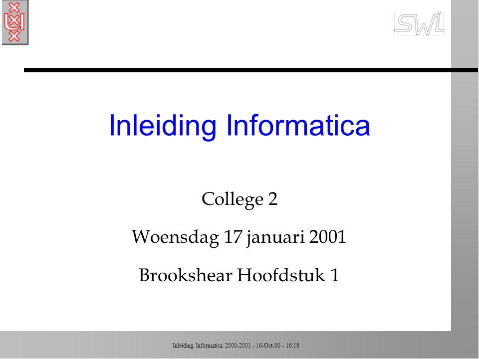 Inleiding Informatica 2000-2001 - 16-Oct-00 - 16:18 Inleiding Informatica College 2 Woensdag 17 januari 2001 Brookshear Hoofdstuk 1