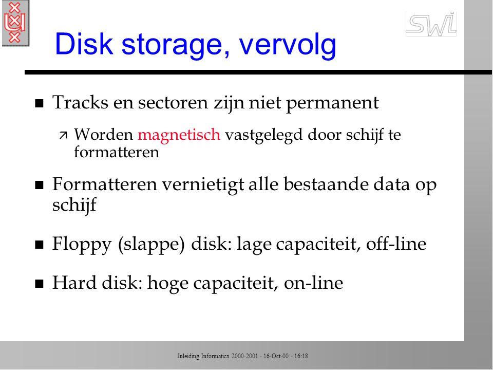 Inleiding Informatica 2000-2001 - 16-Oct-00 - 16:18 Disk storage (schijf) n Lees-/schrijfkoppen onder/boven schijf n Als schijf draait, lezen koppen een cirkel ä track ä opgedeeld in sectors, met data in bit-strings n Variatie per type schijf ä aantal tracks op oppervlak ä aantal sectors per track (sector = 512 of 1024 bytes) n Figuur 1.9, pagina 30
