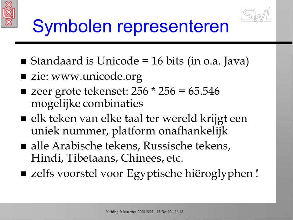Inleiding Informatica 2000-2001 - 16-Oct-00 - 16:18 ASCII voorbeeld 01001000 01100101 01101100 01101100 01101111 00101110 H e l l o.