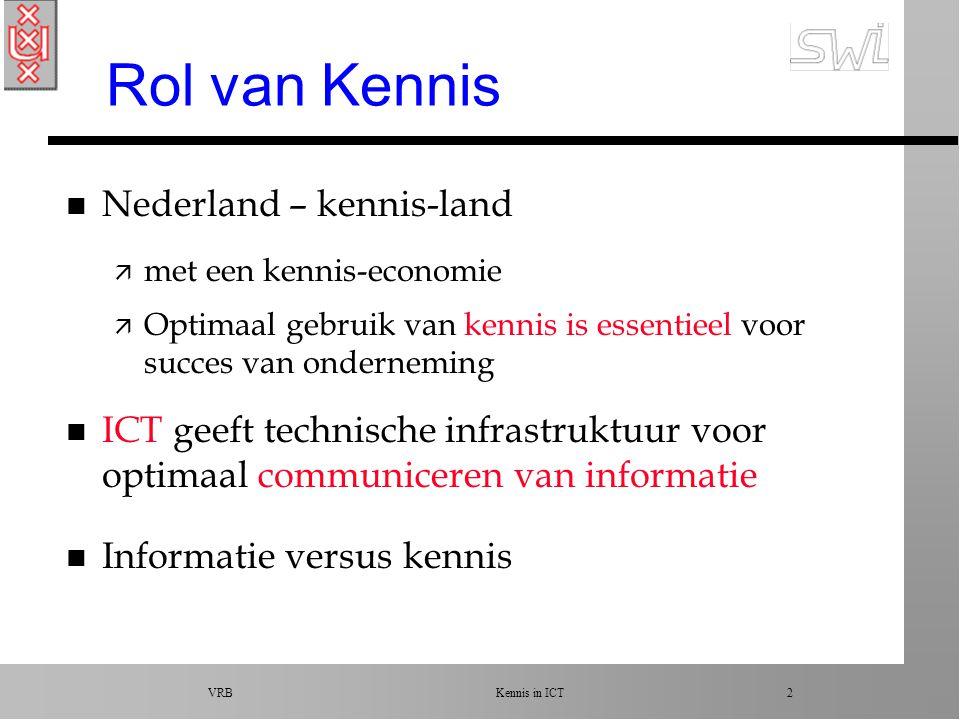VRB Kennis in ICT 2 Rol van Kennis n Nederland – kennis-land ä met een kennis-economie ä Optimaal gebruik van kennis is essentieel voor succes van onderneming n ICT geeft technische infrastruktuur voor optimaal communiceren van informatie n Informatie versus kennis