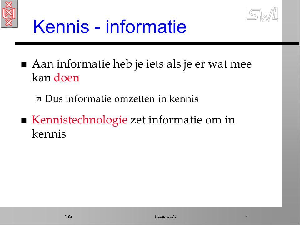 VRB Kennis in ICT 4 Kennis - informatie n Aan informatie heb je iets als je er wat mee kan doen ä Dus informatie omzetten in kennis n Kennistechnologie zet informatie om in kennis