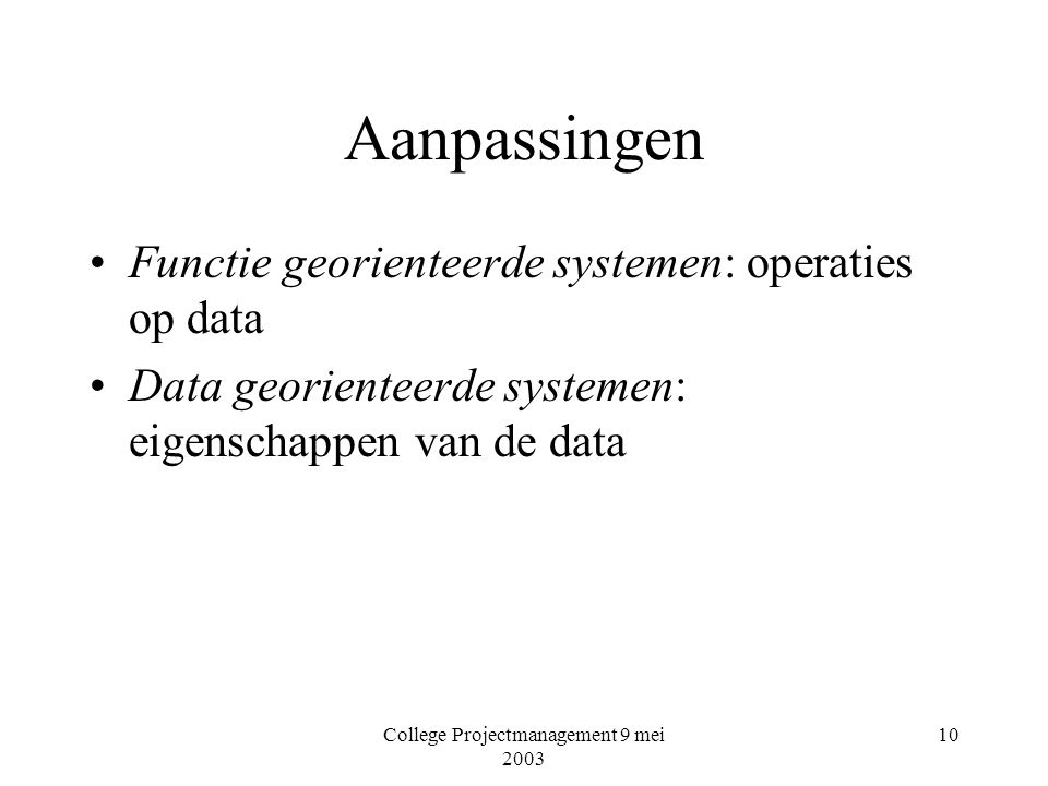 College Projectmanagement 9 mei 2003 10 Aanpassingen Functie georienteerde systemen: operaties op data Data georienteerde systemen: eigenschappen van de data