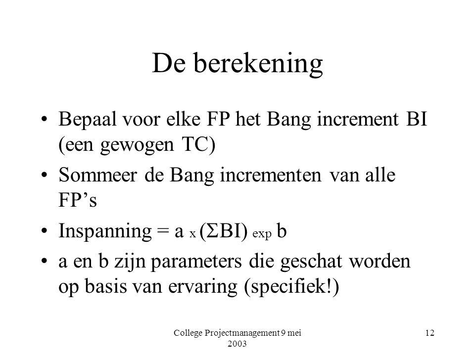 College Projectmanagement 9 mei 2003 12 De berekening Bepaal voor elke FP het Bang increment BI (een gewogen TC) Sommeer de Bang incrementen van alle FP's Inspanning = a x (  BI) exp b a en b zijn parameters die geschat worden op basis van ervaring (specifiek!)