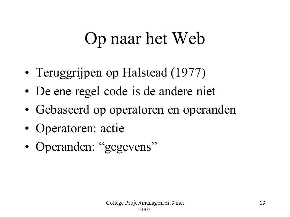 College Projectmanagement 9 mei 2003 19 Op naar het Web Teruggrijpen op Halstead (1977) De ene regel code is de andere niet Gebaseerd op operatoren en operanden Operatoren: actie Operanden: gegevens