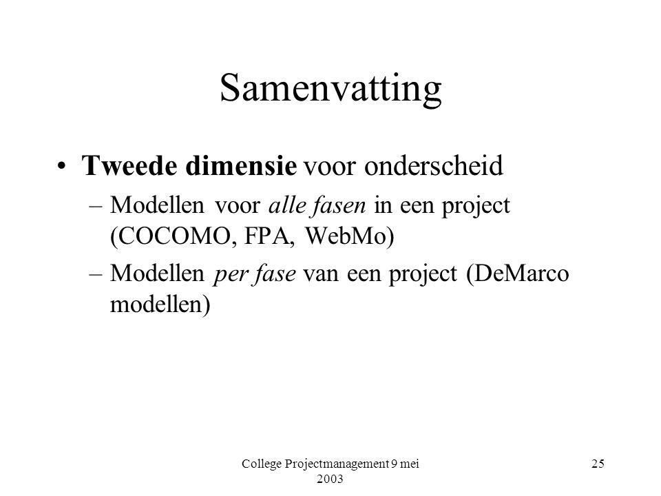 College Projectmanagement 9 mei 2003 25 Samenvatting Tweede dimensie voor onderscheid –Modellen voor alle fasen in een project (COCOMO, FPA, WebMo) –Modellen per fase van een project (DeMarco modellen)