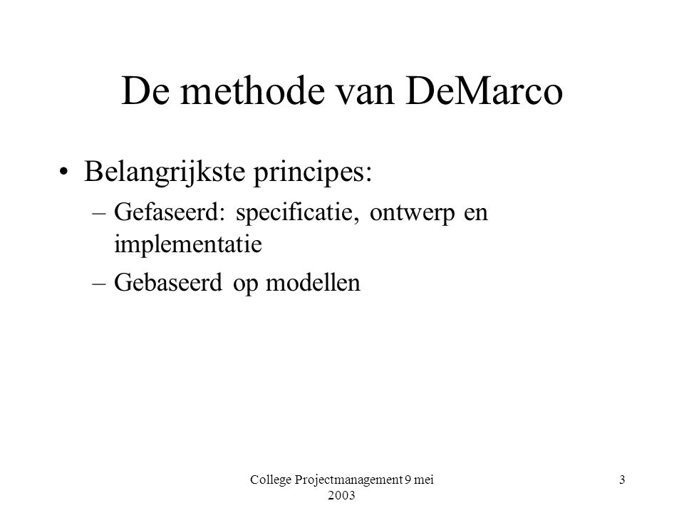 College Projectmanagement 9 mei 2003 3 De methode van DeMarco Belangrijkste principes: –Gefaseerd: specificatie, ontwerp en implementatie –Gebaseerd op modellen