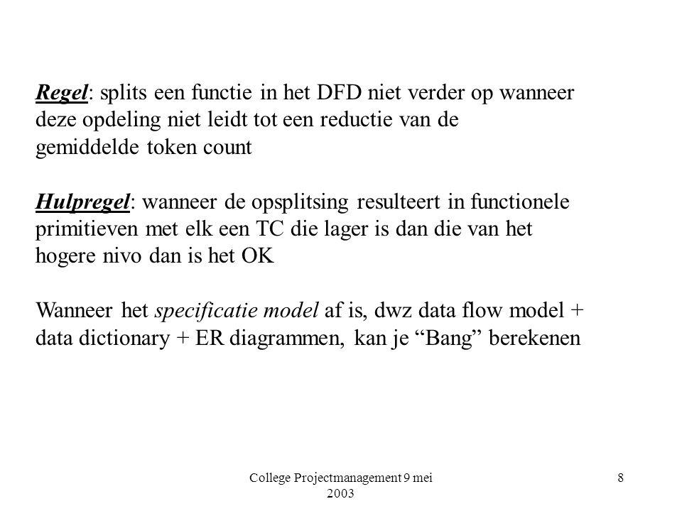 College Projectmanagement 9 mei 2003 8 Regel: splits een functie in het DFD niet verder op wanneer deze opdeling niet leidt tot een reductie van de gemiddelde token count Hulpregel: wanneer de opsplitsing resulteert in functionele primitieven met elk een TC die lager is dan die van het hogere nivo dan is het OK Wanneer het specificatie model af is, dwz data flow model + data dictionary + ER diagrammen, kan je Bang berekenen