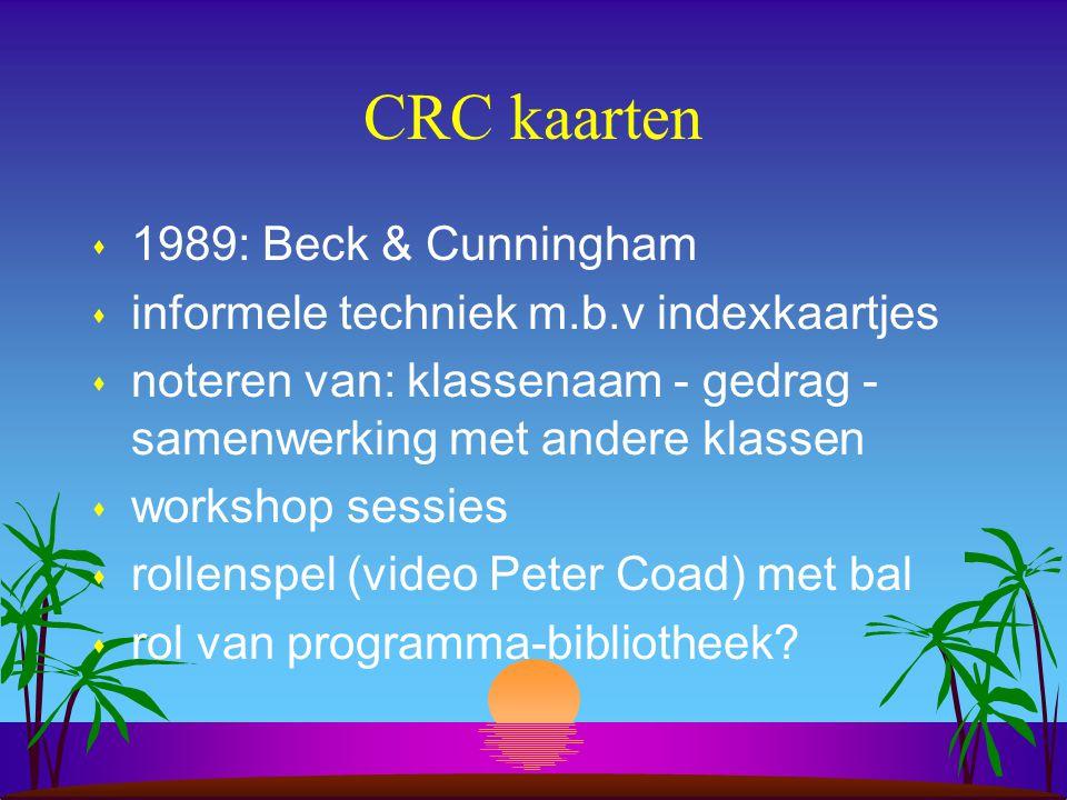CRC kaarten s 1989: Beck & Cunningham s informele techniek m.b.v indexkaartjes s noteren van: klassenaam - gedrag - samenwerking met andere klassen s workshop sessies s rollenspel (video Peter Coad) met bal s rol van programma-bibliotheek