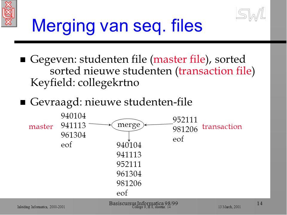 Inleiding Informatica, 2000-2001 College 9, H 8, sheetnr. 1413 March, 2001 Basiscursus Informatica 98/9914 Merging van seq. files n Gegeven: studenten