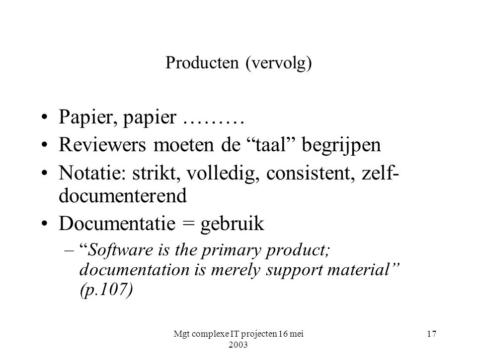 Mgt complexe IT projecten 16 mei 2003 17 Producten (vervolg) Papier, papier ……… Reviewers moeten de taal begrijpen Notatie: strikt, volledig, consistent, zelf- documenterend Documentatie = gebruik – Software is the primary product; documentation is merely support material (p.107)