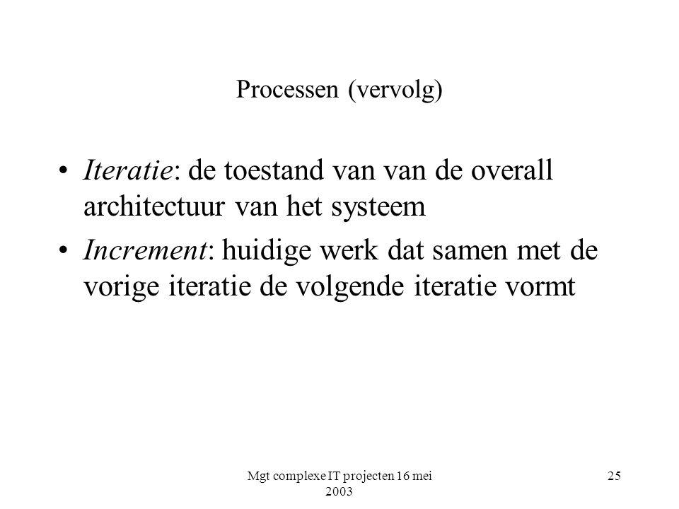 Mgt complexe IT projecten 16 mei 2003 25 Processen (vervolg) Iteratie: de toestand van van de overall architectuur van het systeem Increment: huidige