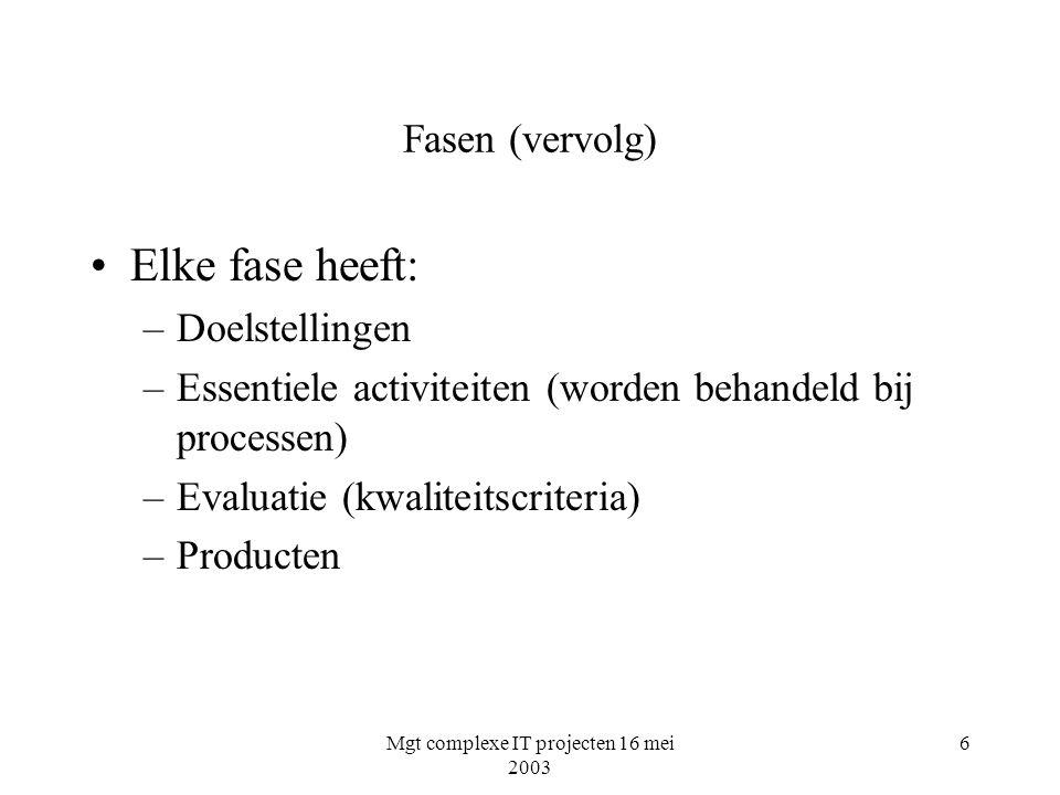 Mgt complexe IT projecten 16 mei 2003 6 Fasen (vervolg) Elke fase heeft: –Doelstellingen –Essentiele activiteiten (worden behandeld bij processen) –Ev