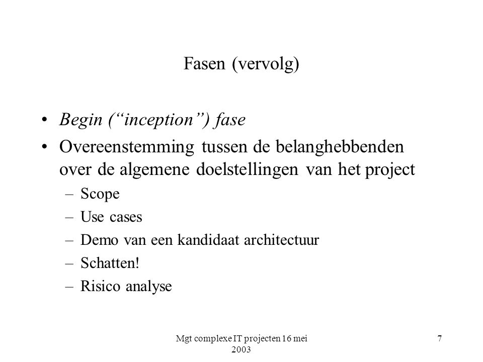 Mgt complexe IT projecten 16 mei 2003 7 Fasen (vervolg) Begin ( inception ) fase Overeenstemming tussen de belanghebbenden over de algemene doelstellingen van het project –Scope –Use cases –Demo van een kandidaat architectuur –Schatten.