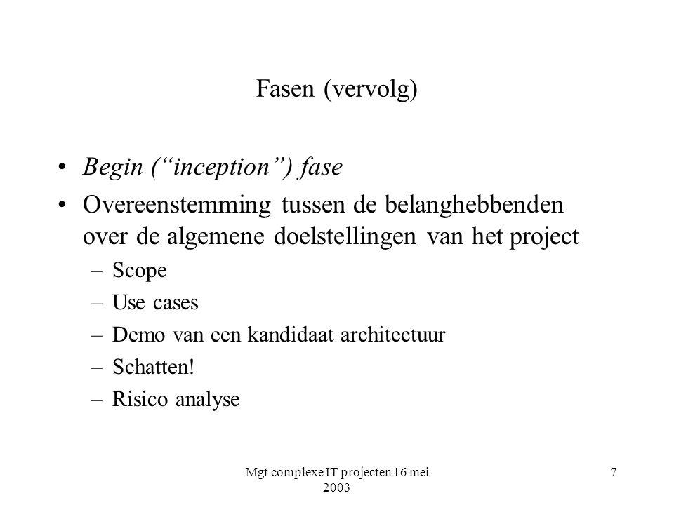 Mgt complexe IT projecten 16 mei 2003 8 Fasen (vervolg) Uitwerkings ( elaboration ) fase Overgang naar een fixed-price contract mogelijk –Baselining architectuur –Baseline visie –Baseline plan voor volgende fase –Tonen dat architectuur visie ondersteunt binnen acceptabele kosten en tijd