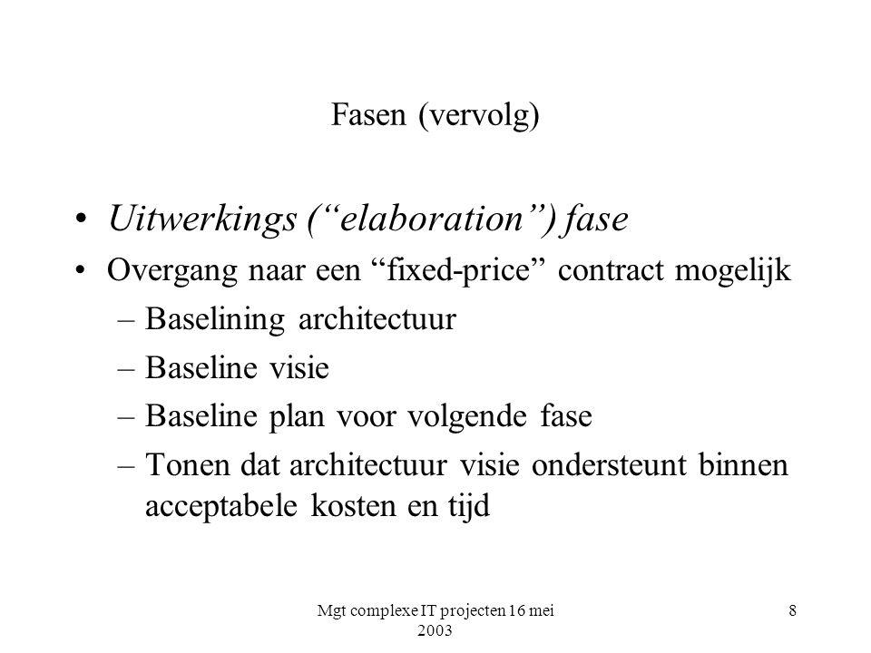 """Mgt complexe IT projecten 16 mei 2003 8 Fasen (vervolg) Uitwerkings (""""elaboration"""") fase Overgang naar een """"fixed-price"""" contract mogelijk –Baselining"""