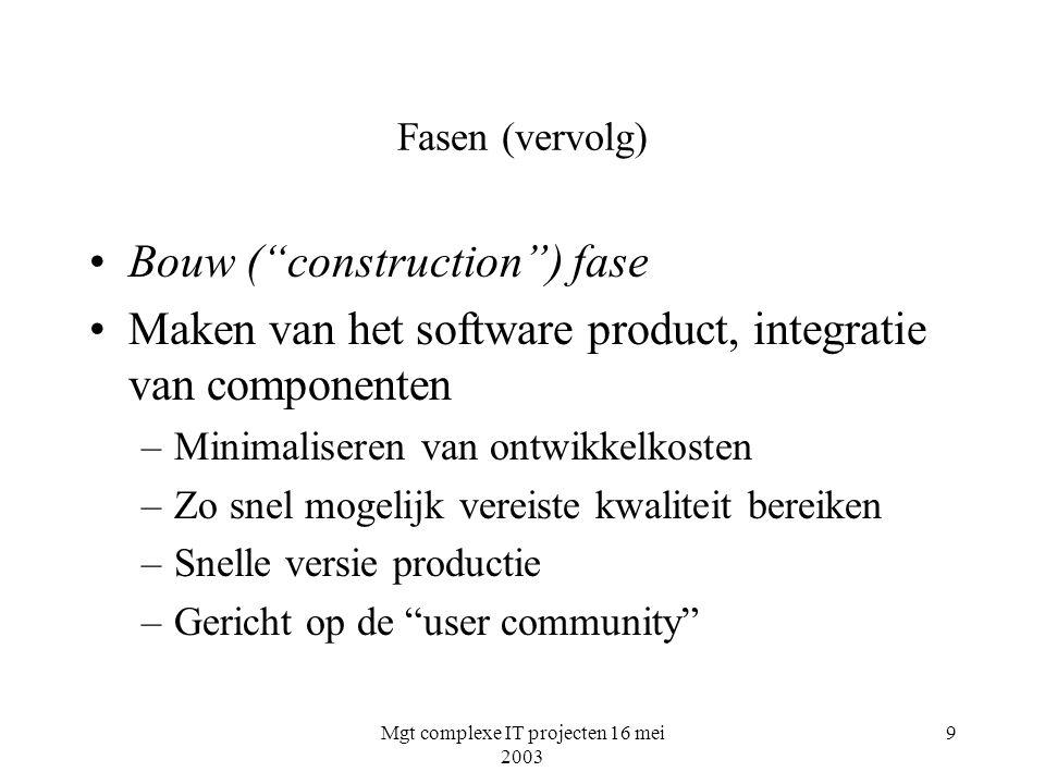 Mgt complexe IT projecten 16 mei 2003 9 Fasen (vervolg) Bouw ( construction ) fase Maken van het software product, integratie van componenten –Minimaliseren van ontwikkelkosten –Zo snel mogelijk vereiste kwaliteit bereiken –Snelle versie productie –Gericht op de user community