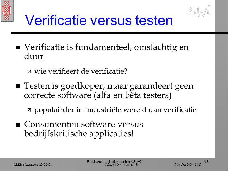 Inleiding Informatica, 2000-2001 College 4, H 4 – sheet nr. 3817 October 2000 - 14:17 Basiscursus Informatica 98/9938 Verificatie versus testen n Veri