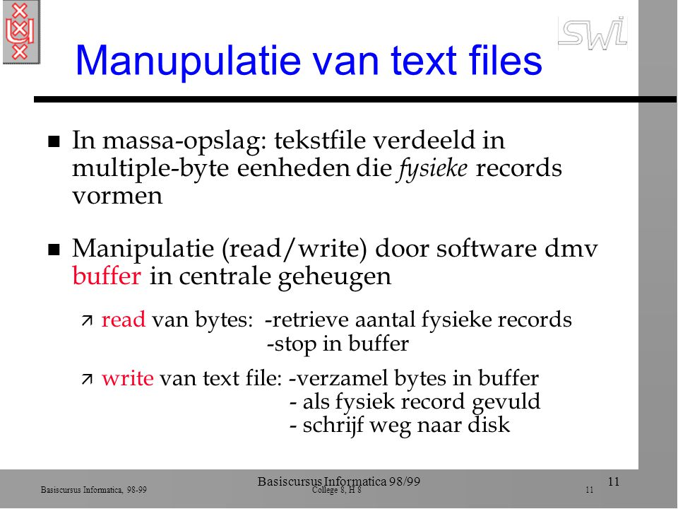 Basiscursus Informatica, 98-99 College 8, H 8 11 Basiscursus Informatica 98/9911 Manupulatie van text files n In massa-opslag: tekstfile verdeeld in multiple-byte eenheden die fysieke records vormen n Manipulatie (read/write) door software dmv buffer in centrale geheugen ä read van bytes: -retrieve aantal fysieke records -stop in buffer ä write van text file: -verzamel bytes in buffer - als fysiek record gevuld - schrijf weg naar disk