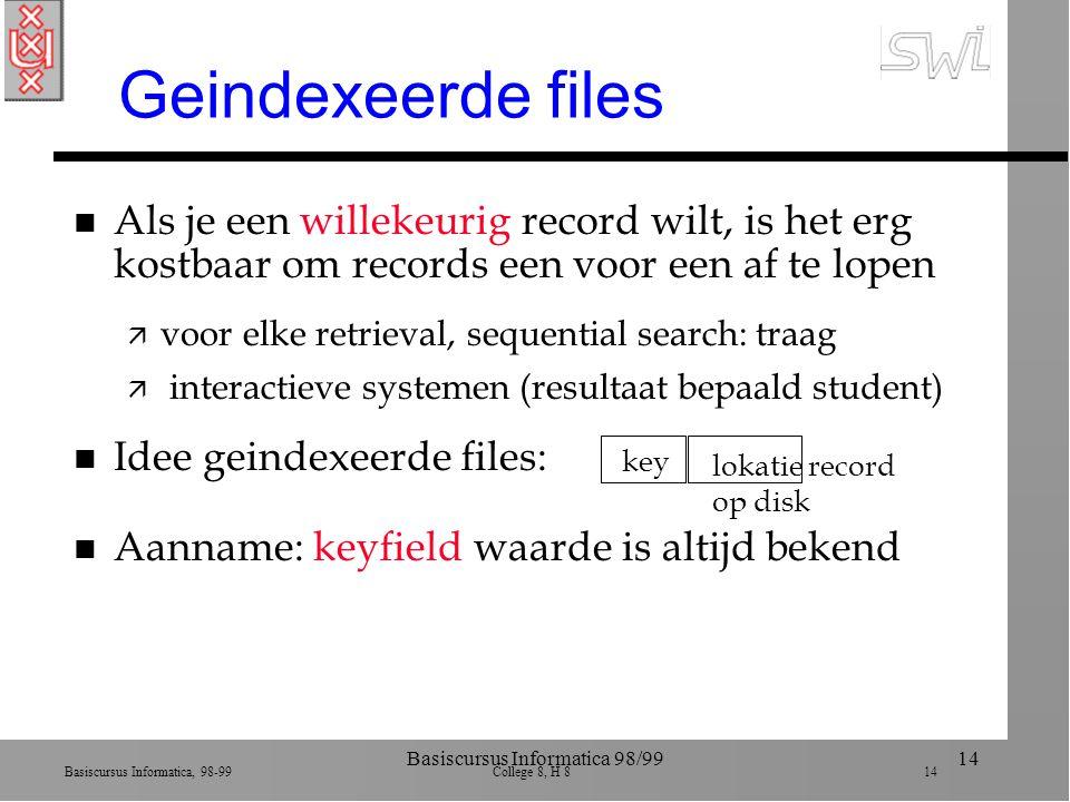 Basiscursus Informatica, 98-99 College 8, H 8 14 Basiscursus Informatica 98/9914 Geindexeerde files n Als je een willekeurig record wilt, is het erg kostbaar om records een voor een af te lopen ä voor elke retrieval, sequential search: traag ä interactieve systemen (resultaat bepaald student) n Idee geindexeerde files: n Aanname: keyfield waarde is altijd bekend key lokatie record op disk