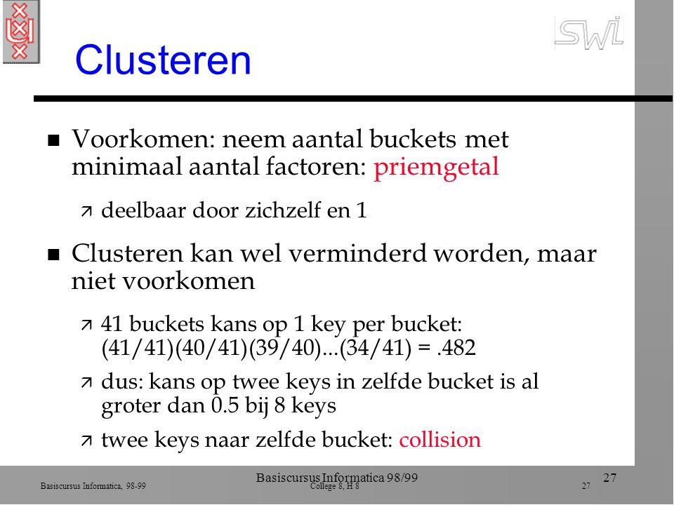 Basiscursus Informatica, 98-99 College 8, H 8 27 Basiscursus Informatica 98/9927 Clusteren n Voorkomen: neem aantal buckets met minimaal aantal factoren: priemgetal ä deelbaar door zichzelf en 1 n Clusteren kan wel verminderd worden, maar niet voorkomen ä 41 buckets kans op 1 key per bucket: (41/41)(40/41)(39/40)...(34/41) =.482 ä dus: kans op twee keys in zelfde bucket is al groter dan 0.5 bij 8 keys ä twee keys naar zelfde bucket: collision