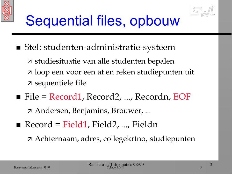 Basiscursus Informatica, 98-99 College 8, H 8 3 Basiscursus Informatica 98/993 Sequential files, opbouw n Stel: studenten-administratie-systeem ä studiesituatie van alle studenten bepalen ä loop een voor een af en reken studiepunten uit ä sequentiele file n File = Record1, Record2,..., Recordn, EOF ä Andersen, Benjamins, Brouwer,...