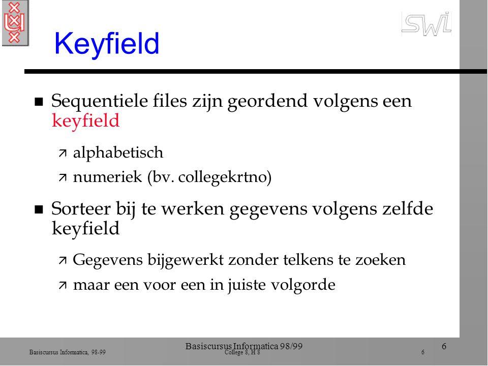 Basiscursus Informatica, 98-99 College 8, H 8 6 Basiscursus Informatica 98/996 Keyfield n Sequentiele files zijn geordend volgens een keyfield ä alphabetisch ä numeriek (bv.