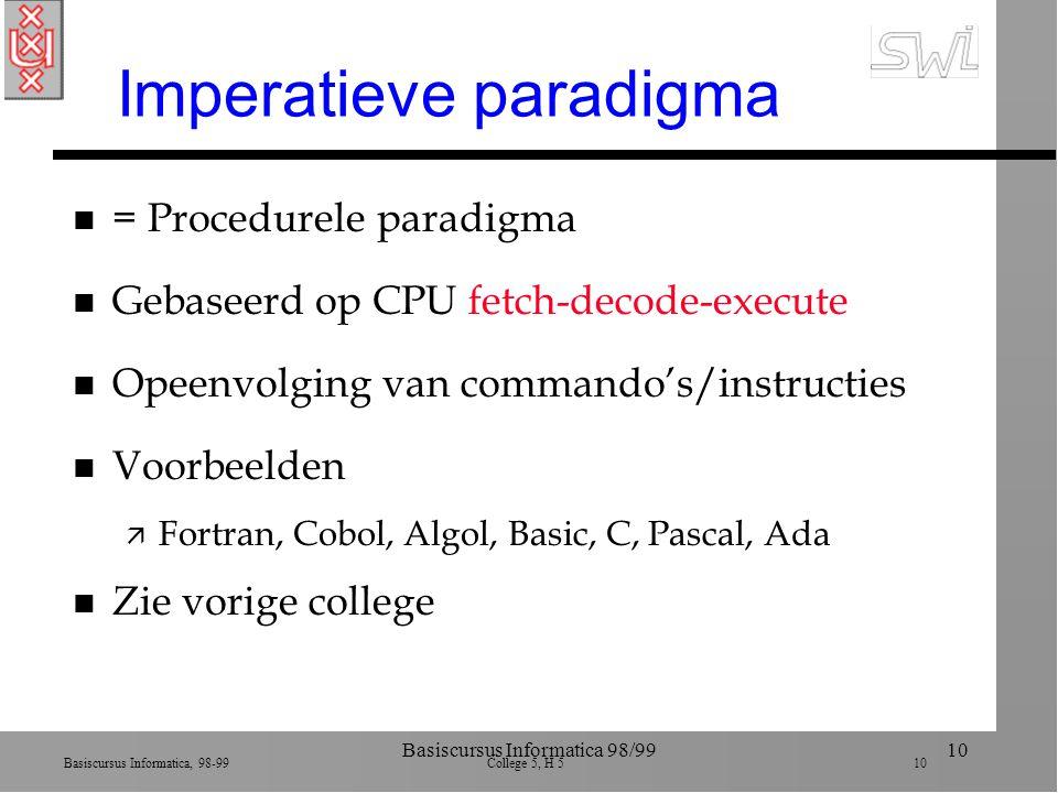 Basiscursus Informatica, 98-99 College 5, H 5 10 Basiscursus Informatica 98/9910 Imperatieve paradigma n = Procedurele paradigma n Gebaseerd op CPU fetch-decode-execute n Opeenvolging van commando's/instructies n Voorbeelden ä Fortran, Cobol, Algol, Basic, C, Pascal, Ada n Zie vorige college