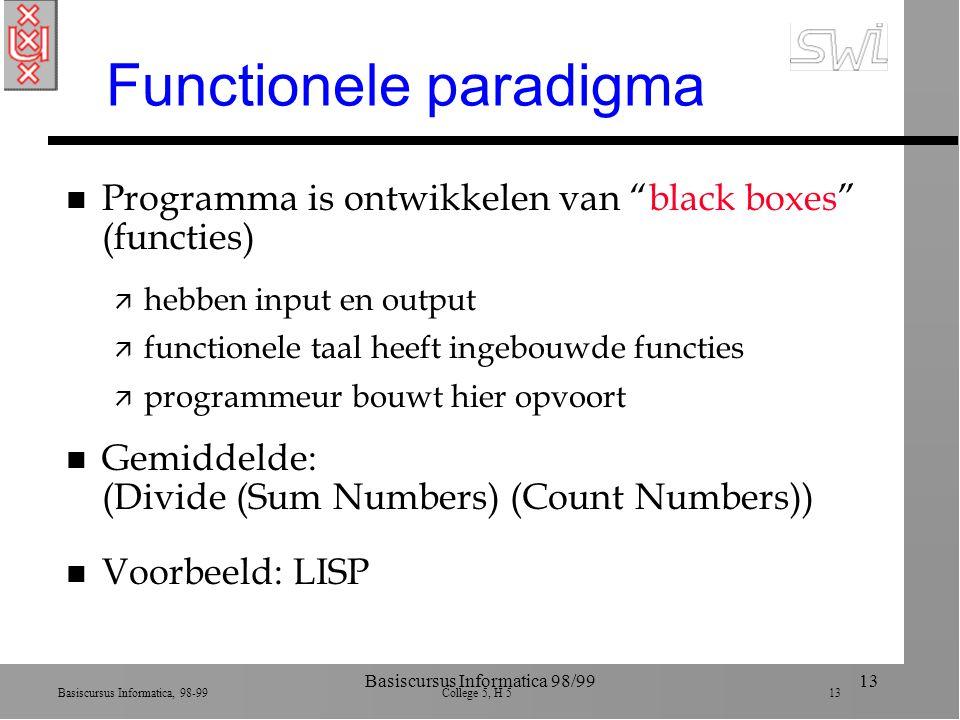 Basiscursus Informatica, 98-99 College 5, H 5 13 Basiscursus Informatica 98/9913 Functionele paradigma n Programma is ontwikkelen van black boxes (functies) ä hebben input en output ä functionele taal heeft ingebouwde functies ä programmeur bouwt hier opvoort n Gemiddelde: (Divide (Sum Numbers) (Count Numbers)) n Voorbeeld: LISP