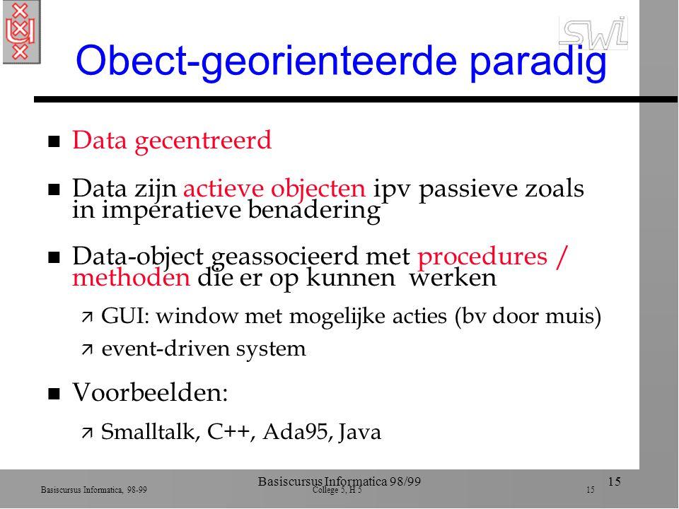 Basiscursus Informatica, 98-99 College 5, H 5 15 Basiscursus Informatica 98/9915 Obect-georienteerde paradig n Data gecentreerd n Data zijn actieve objecten ipv passieve zoals in imperatieve benadering n Data-object geassocieerd met procedures / methoden die er op kunnen werken ä GUI: window met mogelijke acties (bv door muis) ä event-driven system n Voorbeelden: ä Smalltalk, C++, Ada95, Java