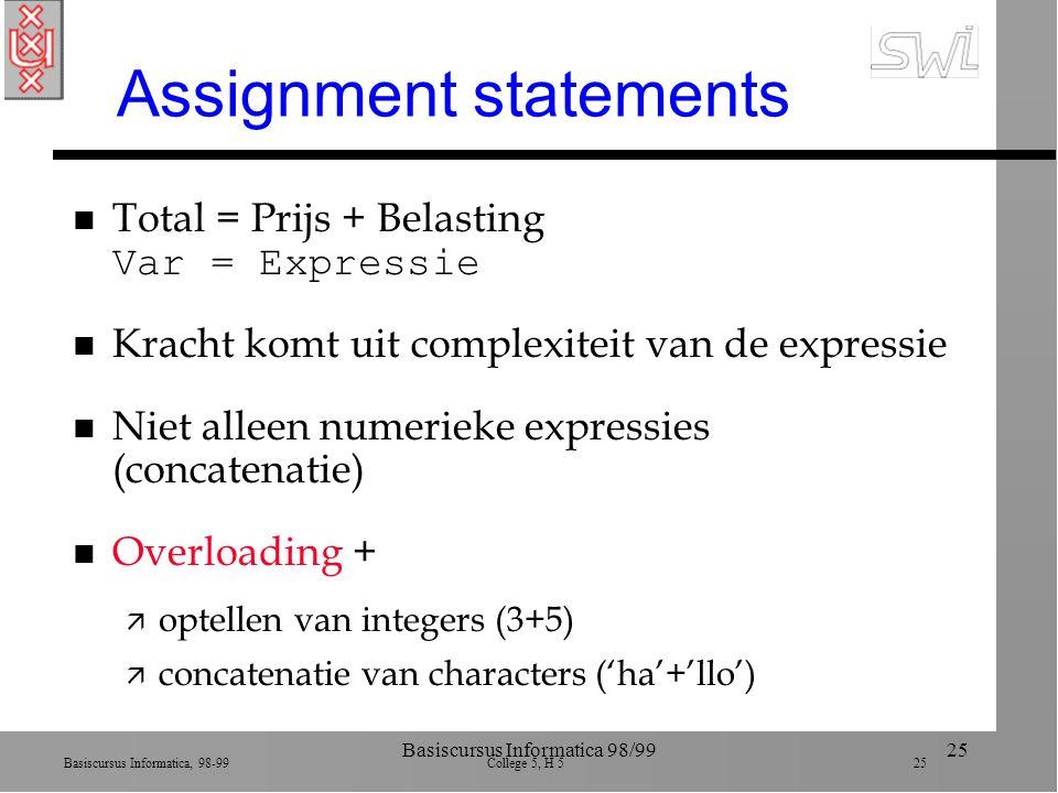 Basiscursus Informatica, 98-99 College 5, H 5 25 Basiscursus Informatica 98/9925 Assignment statements Total = Prijs + Belasting Var = Expressie n Kracht komt uit complexiteit van de expressie n Niet alleen numerieke expressies (concatenatie) n Overloading + ä optellen van integers (3+5) ä concatenatie van characters ('ha'+'llo')