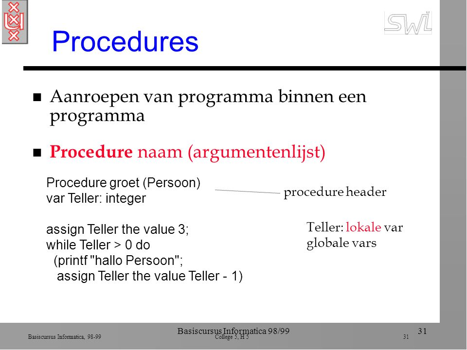 Basiscursus Informatica, 98-99 College 5, H 5 31 Basiscursus Informatica 98/9931 Procedures n Aanroepen van programma binnen een programma n Procedure naam (argumentenlijst) Procedure groet (Persoon) var Teller: integer assign Teller the value 3; while Teller > 0 do (printf hallo Persoon ; assign Teller the value Teller - 1) procedure header Teller: lokale var globale vars