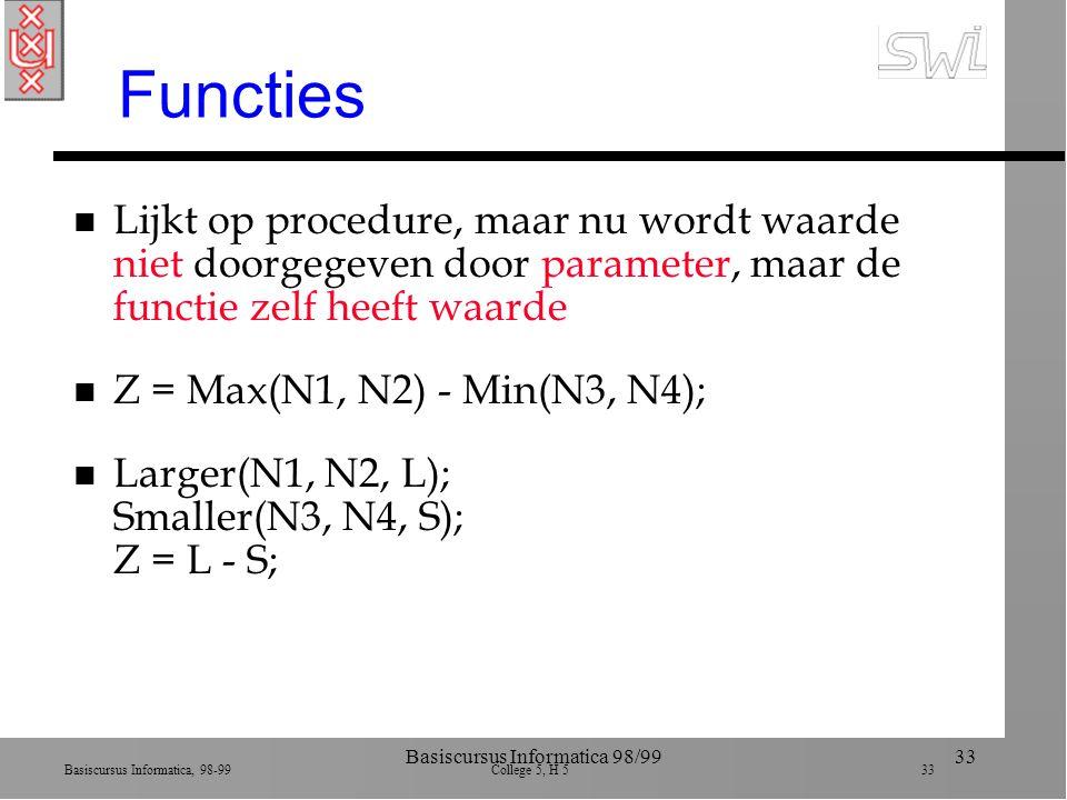 Basiscursus Informatica, 98-99 College 5, H 5 33 Basiscursus Informatica 98/9933 Functies n Lijkt op procedure, maar nu wordt waarde niet doorgegeven door parameter, maar de functie zelf heeft waarde n Z = Max(N1, N2) - Min(N3, N4); n Larger(N1, N2, L); Smaller(N3, N4, S); Z = L - S;