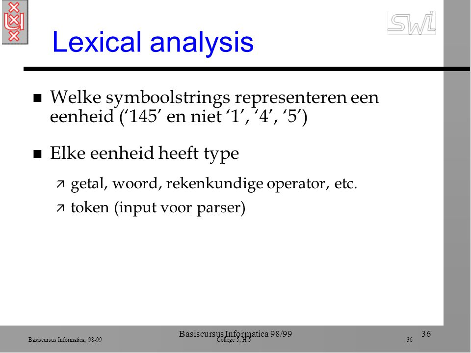 Basiscursus Informatica, 98-99 College 5, H 5 36 Basiscursus Informatica 98/9936 Lexical analysis n Welke symboolstrings representeren een eenheid ('145' en niet '1', '4', '5') n Elke eenheid heeft type ä getal, woord, rekenkundige operator, etc.