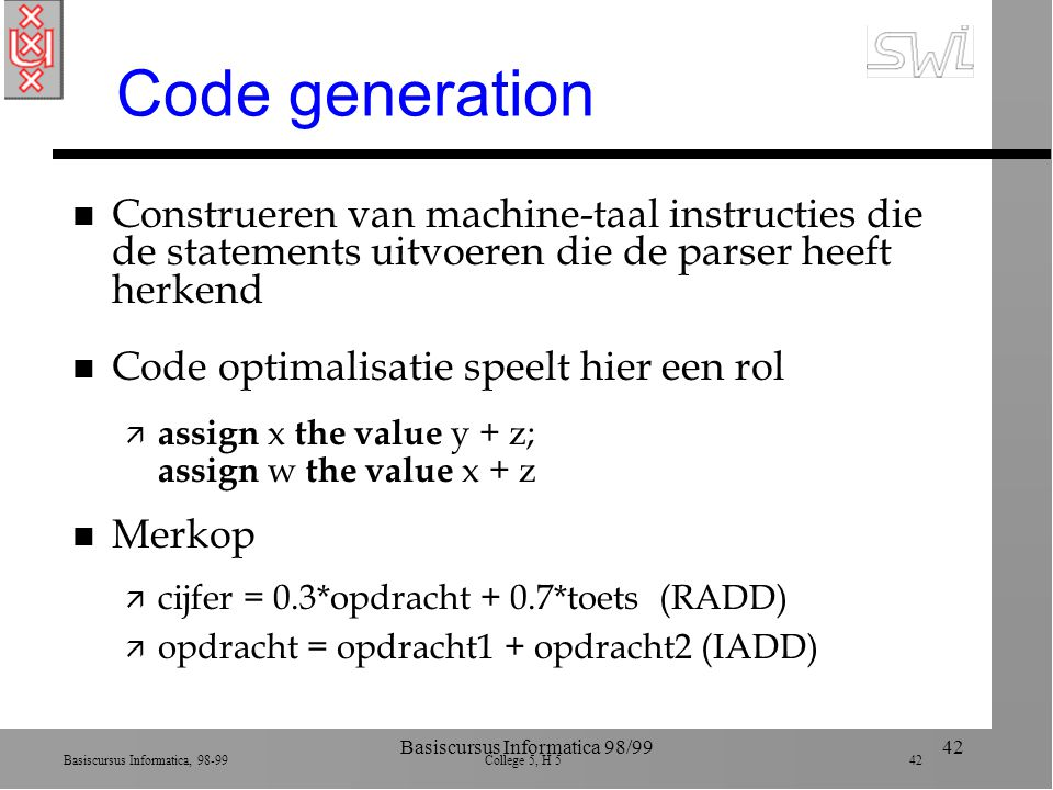 Basiscursus Informatica, 98-99 College 5, H 5 42 Basiscursus Informatica 98/9942 Code generation n Construeren van machine-taal instructies die de statements uitvoeren die de parser heeft herkend n Code optimalisatie speelt hier een rol ä assign x the value y + z; assign w the value x + z n Merkop ä cijfer = 0.3*opdracht + 0.7*toets (RADD) ä opdracht = opdracht1 + opdracht2 (IADD)
