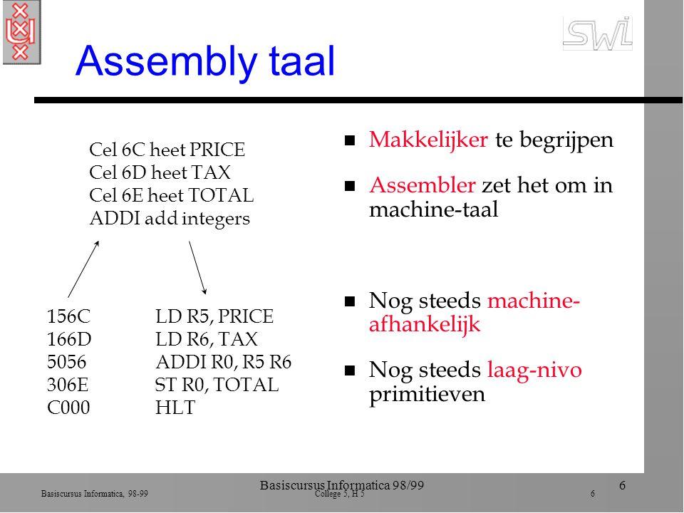 Basiscursus Informatica, 98-99 College 5, H 5 6 Basiscursus Informatica 98/996 Assembly taal n Makkelijker te begrijpen n Assembler zet het om in machine-taal n Nog steeds machine- afhankelijk n Nog steeds laag-nivo primitieven 156C 166D 5056 306E C000 Cel 6C heet PRICE Cel 6D heet TAX Cel 6E heet TOTAL ADDI add integers LD R5, PRICE LD R6, TAX ADDI R0, R5 R6 ST R0, TOTAL HLT