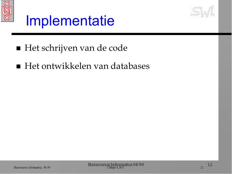 Basiscursus Informatica, 98-99 College 6, H 6 12 Basiscursus Informatica 98/9912 Implementatie n Het schrijven van de code n Het ontwikkelen van datab