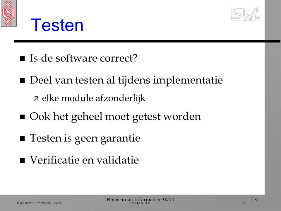 Basiscursus Informatica, 98-99 College 6, H 6 13 Basiscursus Informatica 98/9913 Testen n Is de software correct? n Deel van testen al tijdens impleme