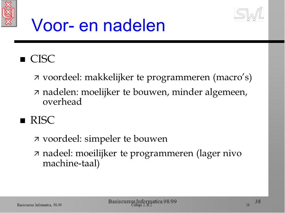 Basiscursus Informatica, 98-99 College 2, H 2 37 Basiscursus Informatica 98/9937 CISC versus RISC n Je kan een processor uitrusten met zeer complexe ingebouwde operaties (Pentium) ä Complex Instruction Set Computer (CISC) n Je kan ingewikkelde manipulaties ook uitvoeren met sequenties van hele simpele maar snelle operaties (Power PC) ä Restricted Instruction Set Computer (RISC)