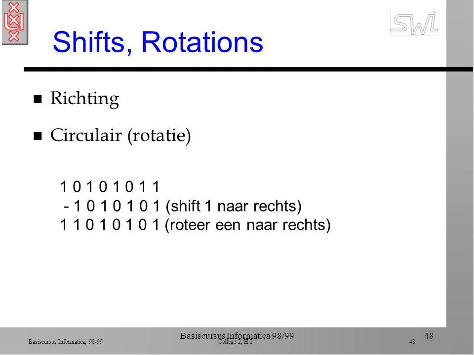 Basiscursus Informatica, 98-99 College 2, H 2 47 Basiscursus Informatica 98/9947 Maskers 10110011 00100000 AND ------------ 00100000 10101010 11110000 OR ------------ 11111010 dupliceer bits met 1 rest heeft 0 dupliceer bits met 0 rest krijgt 1 10101010 11111111 XOR ------------ 01010101 geeft complement bij 1-en